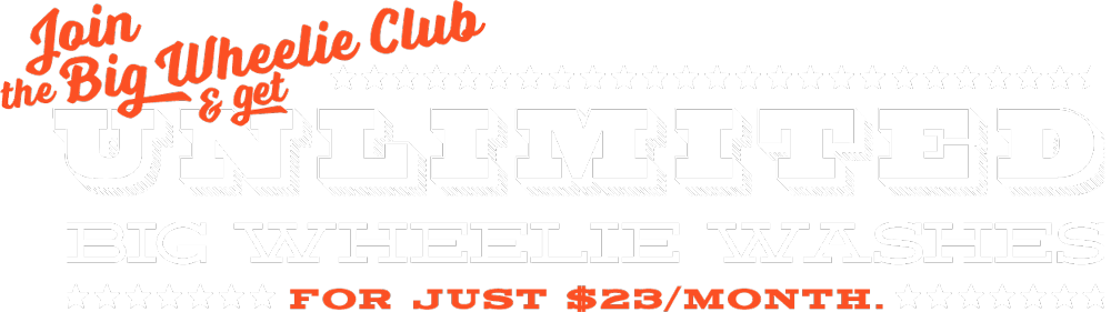 Join the Big Wheelie Club and get unlimited Big Wheelie Washes for just $23/month.